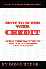 How to Score with Credit: What They Don't Teach in High School about Credit - Diego Hodge