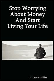 Stop Worrying About Money And Start Living Your Life - J. Crash Miller