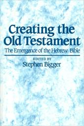 Creating the Old Testament: The Emergence of the Hebrew Bible - Bigger, Stephen