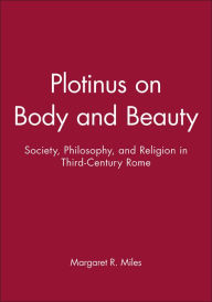 Plotinus on Body and Beauty: Society, Philosophy, and Religion in Third-Century Rome - Miles