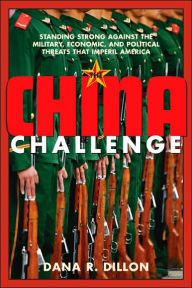 The China Challenge: Standing Strong Against the Military, Economic, and Political Threats That Imperil America - Dana R. Dillon
