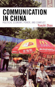 Communication in China: Political Economy, Power and Conflict - Yuezhi Zhao