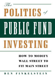 The Politics of Public Fund Investing: How to Modify Wall Street to Fit Main Street - Ben Finkelstein