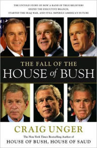 The Fall of the House of Bush: The Untold Story of How a Band of True Believers Seized the Executive Branch, Started the Iraq War, and Still Imperils America's Future - Craig Unger