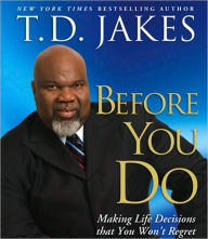 Before You Do: Making Great Decisions That You Won't Regret - T. D. Jakes