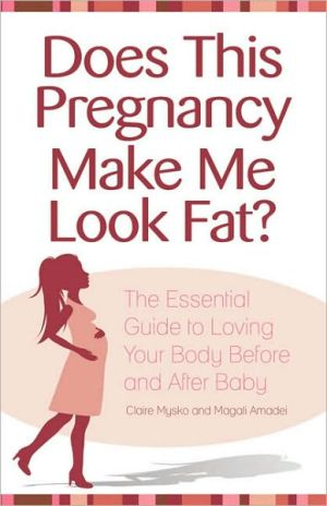 Does This Pregnancy Make Me Look Fat?: The Essential Guide to Loving Your Body Before and After Baby - Claire Mysko, Magali Amadeï