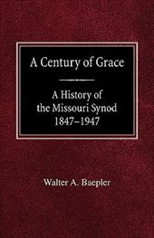 A Century of Grace a History of the Missouri Synod 1847-1947 - Baepler, Walter A.