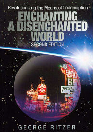 Enchanting a Disenchanted World: Revolutionizing the Means of Consumption - George Ritzer