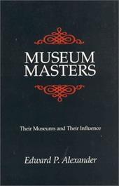 Museum Masters: Their Museums and Their Influence - Alexander, Edward P.