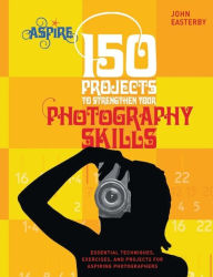 150 Projects to Strengthen Your Photography Skills: Essential Techniques, Exercises, and Projects for Aspiring Photographers (Aspire Series) - John Easterby
