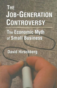 The Job-Generation Controversy: The Economic Myth of Small Business - David Hirschberg