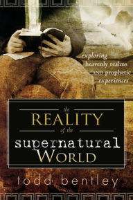 Reality of the Supernatural World: Exploring Heavenly Realms And Prophetic Experiences - Todd Bentley