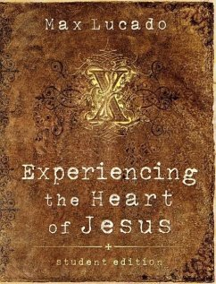 Experiencing the Heart of Jesus: Student Edition - Lucado, Max