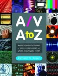 A/V A to Z: An Encyclopedic Dictionary of Media, Entertainment and Other Audiovisual Terms - Richard W. Kroon