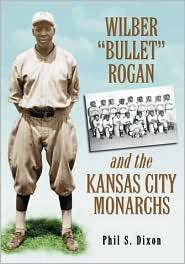 Wilber ''Bullet'' Rogan and the Kansas City Monarchs - Phil S. Dixon