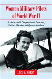 Women Military Pilots of World War II: A History with Biographies of American, British, Russian and German Aviators - Merry, Lois K.