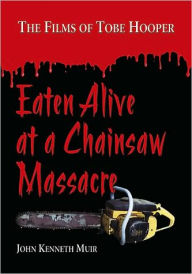 Eaten Alive at a Chainsaw Massacre: The Films of Tobe Hooper - John Kenneth Muir