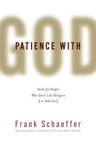 Patience with God: Faith for People Who Don't Like Religion (or Atheism) - Frank Schaeffer