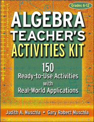Algebra Teacher's Activities Kit, Grades 6-12: 150 Ready-to-Use Activities with Real-World Applications - Gary Robert Muschla