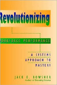 Revolutionizing Workforce Performance: A Systems Approach to Mastery - Jack E. Bowsher
