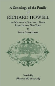 A Genealogy Of The Family Of Richard Howell Of Mattituck, Southold Town, Long Island, New York To Seven Generations - Thomas H. Donnelly