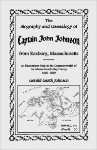 The Biography And Genealogy Of Captain John Johnson From Roxbury, Massachusetts - Gerald Garth Johnson