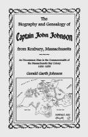 The Biography and Genealogy of Captain John Johnson from Roxbury, Massachusetts: An Uncommon Man in the Commonwealth of the Massachusetts Bay Colony,