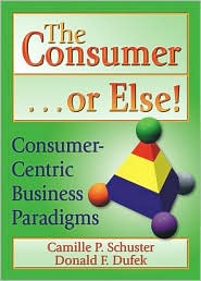 The Consumer . . . or Else!: Consumer-Centric Business Paradigms