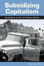 Subsidizing Capitalism: Brickmakers on the U.S.-Mexican Border - Wilson, Tamar Diana / Nash, June C.