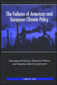 The Failures of American and European Climate Policy: International Norms, Domestic Politics, and Unachievable Commitments - Loren R. Cass