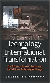 Technology and International Transformation: The Railroad, the Atom Bomb, and the Politics of Technological Change