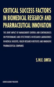 Critical Success Factors in Biomedical Research and Pharmaceutical Innovation: The joint impact of management control and contingencies on performance and effectiveness in research laboratories in medical faculties, health research institutes and innovati - S.W. Omta