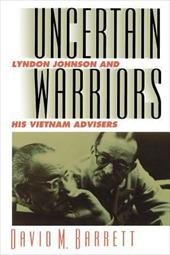 Uncertain Warriors: Lyndon Johnson and His Vietnam Advisers - Barrett, David M.
