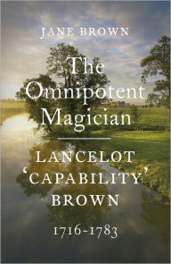 The Omnipotent Magician: Lancelot 'Capability' Brown: 1716-1783 - Jane Brown