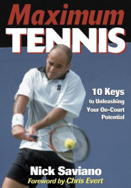 Maximum Tennis:10 Keys to Unleashing Your On-Court Potential - Nick Saviano