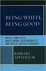 Being White, Being Good: White Complicity, White Moral Responsibility, and Social Justice Pedagogy - Barbara Applebaum