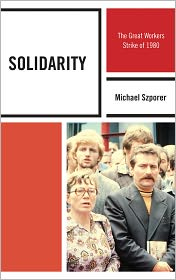 Solidarity: The Great Workers Strike of 1980 - Michael M., Ph.D Szporer Ph.D, Foreword by Mark Kramer