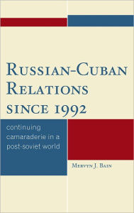 Russian-Cuban Relations since 1992: Continuing Camaraderie in a Post-Soviet World - Bain