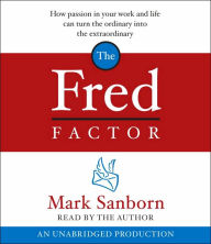 The Fred Factor: How Passion in Your Work and Life Can Turn the Ordinary into the Extraordinary - Mark Sanborn