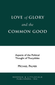 Love of Glory and the Common Good: Aspects of the Political Thought of Thucydides - Michael Palmer
