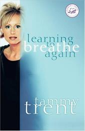 Learning to Breathe Again: Choosing Life and Finding Hope After a Shattering Loss - Trent, Tammy