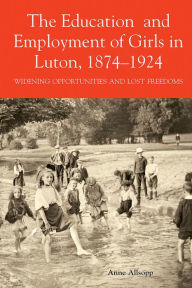 The Education and Employment of Girls in Luton, 1874-1924: Widening Opportunities and Lost Freedoms - Anne Allsopp