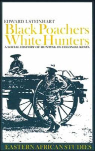 Black Poachers, White Hunters: A Social History of Hunting in Colonial Kenya - Edward I. Steinhart