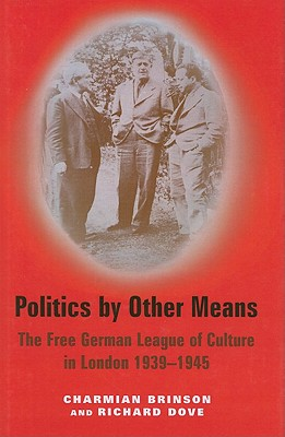Politics by Other Means, The Free German League of Culture in London, 1939-1946 - Charmian Brinson, Richard Dove