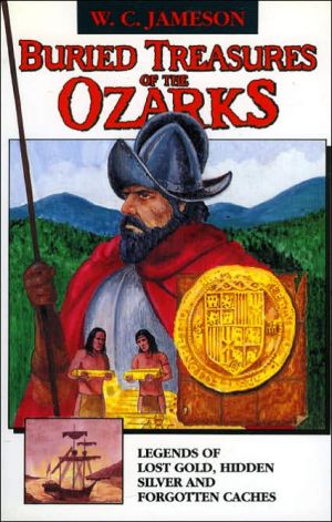 Buried Treasures of the Ozarks: Legends of Lost Gold, Hidden Silver, and Forgotten Cashes - W.C. Jameson