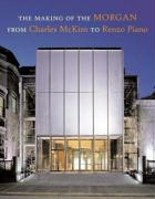 The Making of the Morgan from Charles McKim to Renzo Piano