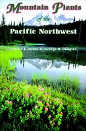 Mountain Plants of the Pacific Northwest: A Field Guide to Washington, Western British Columbia, and Southeastern Alaska - Taylor, Ronald J. / Douglas, George W. / Ort, Kathleen