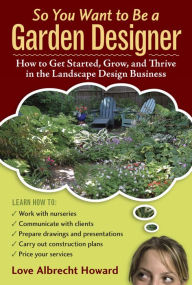 So You Want to Be a Garden Designer: How to Get Started, Grow, and Thrive in the Landscape Design Business - Love Albrecht Howard