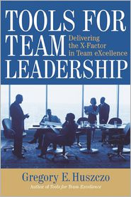 Tools for Team Leadership: Delivering the X-Factor in Team eXcellence - Gregory E. Huszczo