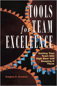 Tools for Team Excellence: Getting Your Team into High Gear and Keeping it There - Gregory E. Huszczo